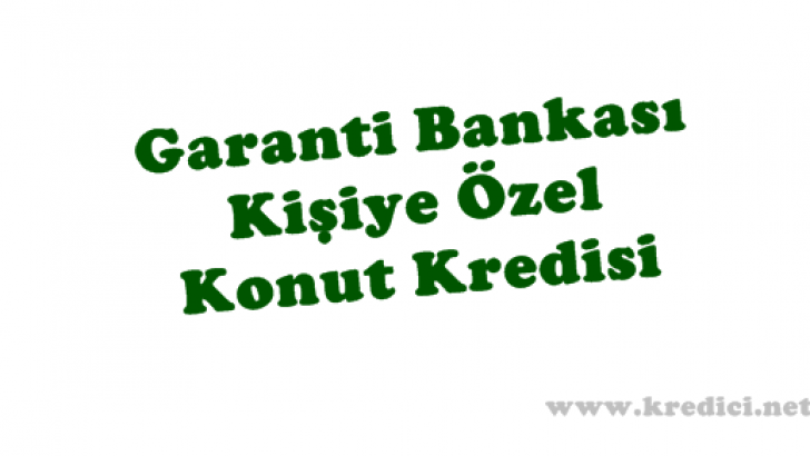 Kişiye Özel Konut Kredisi Garanti Bankası'ndan