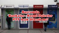 Bayramda Bankalar, Resmi Kurumlar, PTT Açık Olacak mı?